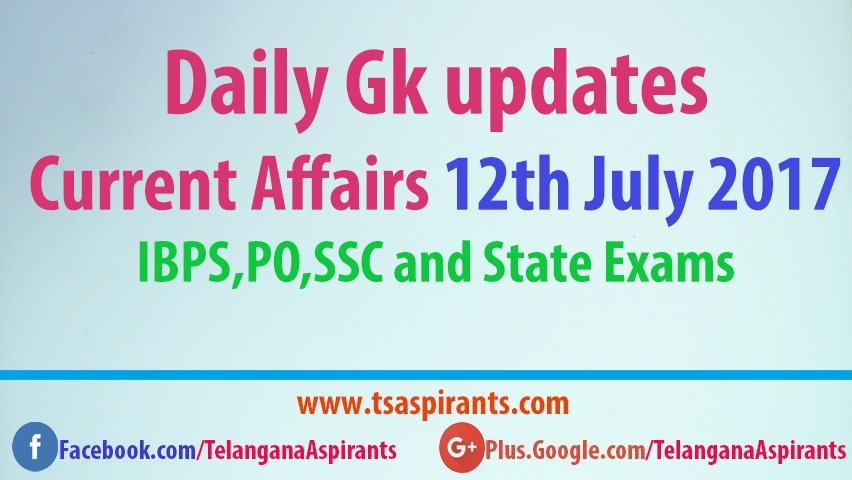 Daily Gk updates: Latest Current Affairs 12th July 2017- IBPS,PO,SSC and State Exams