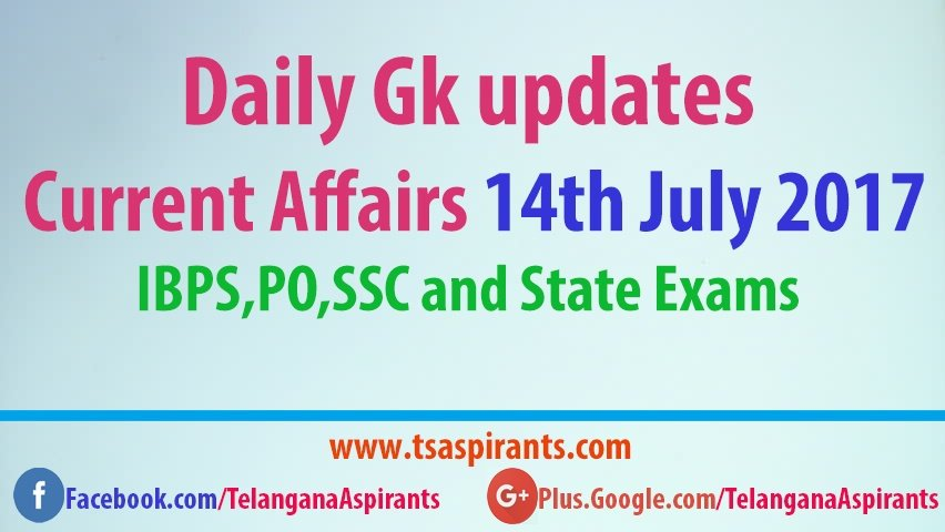 Daily Gk updates: Latest Current Affairs 14th July 2017- IBPS,PO,SSC and State Exams