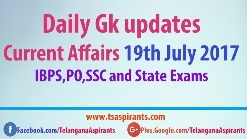 Daily Gk updates: Latest Current Affairs 19th July 2017- IBPS,PO,SSC and State Exams