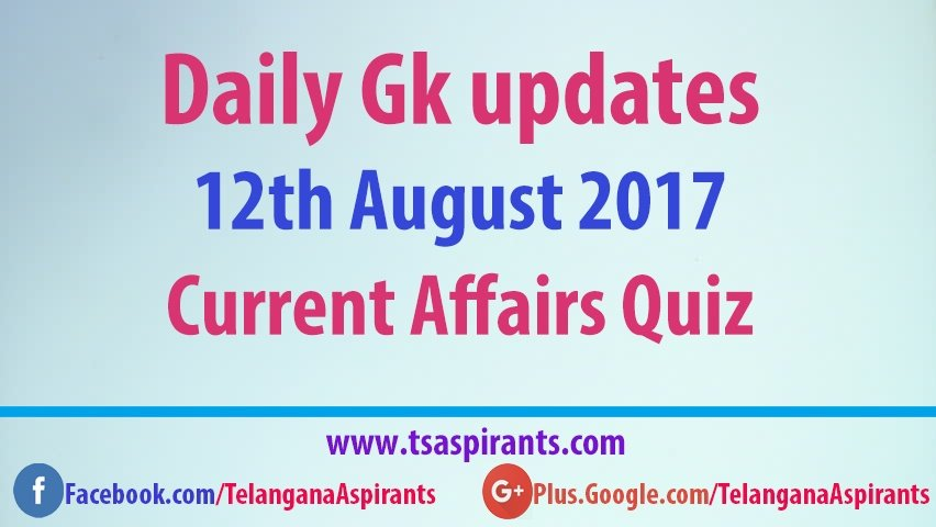 Daily Gk updates: Latest Current Affairs Quiz 12th August 2017- IBPS,PO,SSC & UPSC exams