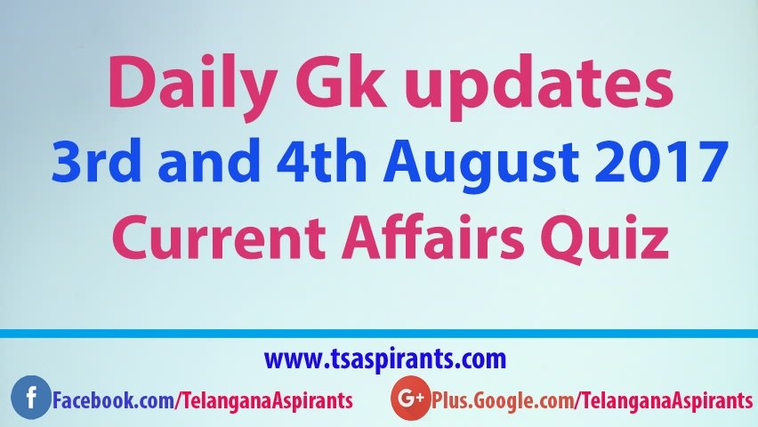 Daily Gk updates: Latest Current Affairs Quiz 3rd and 4th August 2017