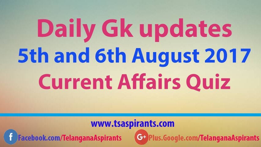 Current Affairs Quiz 5th and 6th August 2017