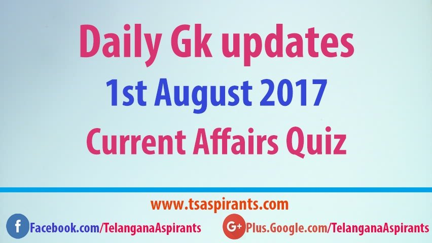 Daily Gk updates: Latest Current Affairs Quiz 1st August 2017- IBPS,PO,SSC & UPSC exams